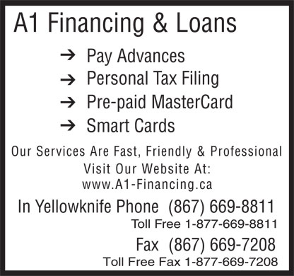 A1 Financing & Loans (867-669-8811) - Annonce illustrée - A1 Financing & Loans Pay Advances Personal Tax Filing Pre-paid MasterCard Smart Cards Our Services Are Fast, Friendly & Professional Visit Our Website At: www.A1-Financing.ca In Yellowknife Phone(867) 669-8811 Toll Free 1-877-669-8811 Fax(867) 669-7208 Toll Free Fax 1-877-669-7208
