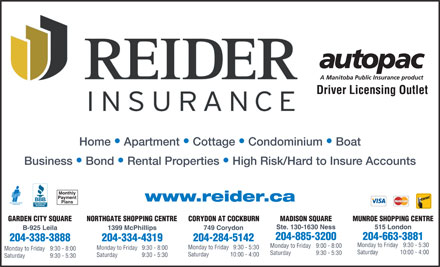Reider Insurance (204-334-4319) - Annonce illustr&eacute;e - Driver Licensing Outlet Home   Apartment   Cottage   Condominium   Boat Business   Bond   Rental Properties   High Risk/Hard to Insure Accounts Monthly Payment www.reider.ca Plans CORYDON AT COCKBURNGARDEN CITY SQUARE NORTHGATE SHOPPING CENTRE MADISON SQUARE MUNROE SHOPPING CENTRE Ste. 130-1630 Ness 515 London 749 CorydonB-925 Leila 1399 McPhillips 204-885-3200 204-663-3881 204-284-5142204-338-3888 204-334-4319 Monday to Friday  9:30 - 5:30 Monday to Friday  9:00 - 8:00 Monday to Friday  9:30 - 5:30 Monday to Friday  9:30 - 8:00 Saturday  10:00 - 4:00 Saturday  9:30 - 5:30 Saturday  10:00 - 4:00 Saturday  9:30 - 5:30