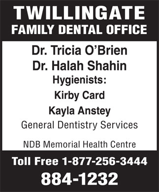 Twillingate Family Dental Clinic (709-884-1232) - Annonce illustrée - TWILLINGATE FAMILY DENTAL OFFICE Dr. Tricia O Brien Dr. Halah Shahin Hygienists: Kirby Card Kayla Anstey General Dentistry Services NDB Memorial Health Centre Toll Free 1-877-256-3444 884-1232 FAMILY DENTAL OFFICE Dr. Tricia O Brien Dr. Halah Shahin Hygienists: Kirby Card Kayla Anstey General Dentistry Services NDB Memorial Health Centre Toll Free 1-877-256-3444 884-1232 TWILLINGATE