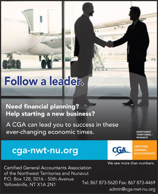 Certified General Accountants Association Of The Northwest Territories & Nunavut (867-873-5620) - Display Ad - A CGA can lead you to success in these ever-changing economic times. of the Northwest Territories and Nunavut P.O. Box 128, 5016 - 50th Avenue Tel: 867 873-5620 Fax: 867 873-4469 Yellowknife, NT X1A 2N1 admin@cga-nwt-nu.org