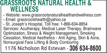 Grassroots Natural Health &amp; Wellness (306-634-8600) - Annonce illustr&eacute;e - - Email: grassrootshealth@yahoo.ca - St. Joseph's Hospital, Toll free: 1-866-634-8854 Services: Acutherapy, Medical Laser Therapy, Brainwave Optimization, Stress &amp; Weight Management, Smoking Cessation, Medical Aesthetics - Anti Aging, Skin &amp; Acne, Nonsurgical Face Lifting &amp; Body Contouring - Website: www.grassrootsnaturalhealthandwellness.com
