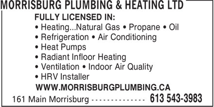 Morrisburg Plumbing & Heating Ltd (613-543-3983) - Display Ad - FULLY LICENSED IN: • Heating...Natural Gas • Propane • Oil • Refrigeration • Air Conditioning • Heat Pumps • Radiant Infloor Heating • Ventilation • Indoor Air Quality • HRV Installer WWW.MORRISBURGPLUMBING.CA