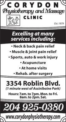 Corydon Physiotherapy &amp; Massage Clinic (204-272-9755) - Display Ad - Est. 1979 Excelling at many services including: Neck &amp; back pain relief Muscle &amp; joint pain relief Sports, auto &amp; work injury Acupuncture At home visits Rehab. after surgery 3354 Roblin Blvd. (1 minute west of Assiniboine Park) www.corydonphysiotherapy.com Est. 1979 Excelling at many services including: Neck &amp; back pain relief Muscle &amp; joint pain relief Sports, auto &amp; work injury Acupuncture At home visits Rehab. after surgery 3354 Roblin Blvd. (1 minute west of Assiniboine Park) www.corydonphysiotherapy.com