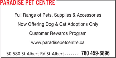 Paradise Pet Centre (780-459-6896) - Display Ad - Now Offering Dog & Cat Adoptions Only Customer Rewards Program www.paradisepetcentre.ca Full Range of Pets, Supplies & Accessories Now Offering Dog & Cat Adoptions Only Customer Rewards Program www.paradisepetcentre.ca Full Range of Pets, Supplies & Accessories