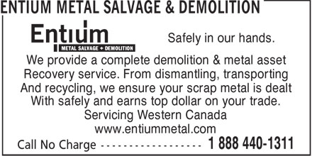 Entium Metal Salvage & Demolition (1-888-440-1311) - Display Ad - Safely in our hands. We provide a complete demolition & metal asset Recovery service. From dismantling, transporting And recycling, we ensure your scrap metal is dealt With safely and earns top dollar on your trade. Servicing Western Canada www.entiummetal.com