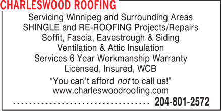 "Charleswood Roofing (204-801-2572) - Display Ad - Servicing Winnipeg and Surrounding Areas SHINGLE and RE-ROOFING Projects/Repairs Soffit, Fascia, Eavestrough & Siding Ventilation & Attic Insulation Services 6 Year Workmanship Warranty Licensed, Insured, WCB ""You can't afford not to call us!"" www.charleswoodroofing.com  Servicing Winnipeg and Surrounding Areas SHINGLE and RE-ROOFING Projects/Repairs Soffit, Fascia, Eavestrough & Siding Ventilation & Attic Insulation Services 6 Year Workmanship Warranty Licensed, Insured, WCB ""You can't afford not to call us!"" www.charleswoodroofing.com"