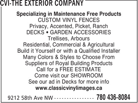 CVI-The Exterior Company (780-436-8084) - Annonce illustrée - Specializing in Maintenance Free Products CUSTOM VINYL FENCES Privacy, Accented, Picket, Ranch DECKS • GARDEN ACCESSORIES Trellises, Arbours Residential, Commercial & Agricultural Build it Yourself or with a Qualified Installer Many Colors & Styles to Choose From Suppliers of Royal Building Products Call for a FREE ESTIMATE Come visit our SHOWROOM See our ad in Decks for more info www.classicvinylimages.ca