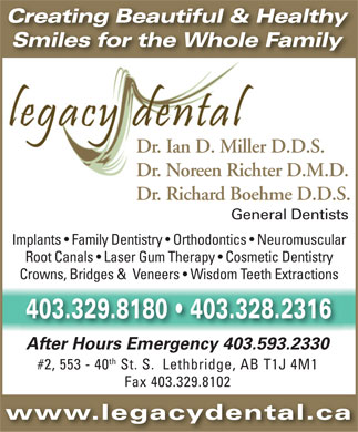 Legacy Dental (403-332-6272) - Annonce illustr&eacute;e - Creating Beautiful &amp; Healthy Smiles for the Whole Family Dr. Ian D. Miller D.D.S. Dr. Noreen Richter D.M.D. Dr. Richard Boehme D.D.S. General Dentists Implants   Family Dentistry   Orthodontics   Neuromuscular Root Canals   Laser Gum Therapy   Cosmetic Dentistry Crowns, Bridges &amp;  Veneers   Wisdom Teeth Extractions 403.329.8180   403.328.2316 After Hours Emergency 403.593.2330 th #2, 553 - 40 St. S.  Lethbridge, AB T1J 4M1 Fax 403.329.8102 www.legacydental.ca