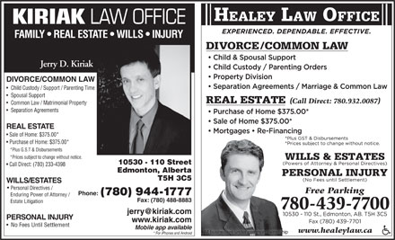 Healey Jonathan (780-439-7700) - Display Ad - All businesses under common ownership * For iPhones and Android HEALEY LAW OFFICE KIRIAK LAW OFFICE FAMILY   REAL ESTATE   WILLS   INJURY Jerry D. Kiriak DIVORCE/COMMON LAW Child Custody / Support / Parenting Time Spousal Support Common Law / Matrimonial Property Separation Agreements REAL ESTATE Sale of Home: $375.00* Purchase of Home: $375.00* *Plus G.S.T & Disbursements *Prices subject to change without notice. 10530 - 110 Street Call Direct: (780) 233-4398 Edmonton, Alberta (780) 944-1777 Enduring Power of Attorney / Fax: (780) 488-8883 Estate Litigation PERSONAL INJURY www.kiriak.com No Fees Until Settlement Mobile app available T5H 3C5 www.healeylaw.ca WILLS/ESTATES Personal Directives / Phone: All businesses under common ownership * For iPhones and Android HEALEY LAW OFFICE KIRIAK LAW OFFICE FAMILY   REAL ESTATE   WILLS   INJURY Jerry D. Kiriak DIVORCE/COMMON LAW Child Custody / Support / Parenting Time Spousal Support Common Law / Matrimonial Property Separation Agreements REAL ESTATE Sale of Home: $375.00* *Plus G.S.T & Disbursements *Prices subject to change without notice. 10530 - 110 Street Call Direct: (780) 233-4398 Edmonton, Alberta T5H 3C5 WILLS/ESTATES Personal Directives / Phone: (780) 944-1777 Enduring Power of Attorney / Fax: (780) 488-8883 Estate Litigation PERSONAL INJURY www.kiriak.com Purchase of Home: $375.00* No Fees Until Settlement Mobile app available www.healeylaw.ca