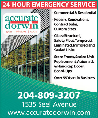 Accurate Dorwin (204-982-4620) - Display Ad - Commercial &amp; Residential Repairs, Renovations, Contract Sales, Custom Sizes Glass: Structural, Safety, Float, Tempered, Laminated, Mirrored and Sealed Units Store Fronts, Sealed Unit Replacement, Automatic &amp; Handicap Doors, Board-Ups Over 55 Years in Business 204-809-3207 1535 Seel Avenue www.accuratedorwin.com Commercial &amp; Residential Repairs, Renovations, Contract Sales, Custom Sizes Glass: Structural, Safety, Float, Tempered, Laminated, Mirrored and Sealed Units Store Fronts, Sealed Unit Replacement, Automatic &amp; Handicap Doors, Board-Ups Over 55 Years in Business 204-809-3207 1535 Seel Avenue www.accuratedorwin.com