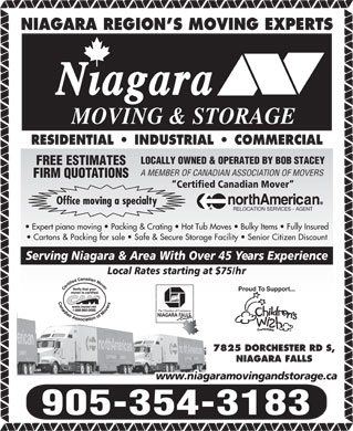 Niagara Moving &amp; Storage (905-354-3183) - Annonce illustr&eacute;e - NIAGARA REGION S MOVING EXPERTS MOVING &amp; STORAGE RESIDENTIAL   INDUSTRIAL   COMMERCIAL LOCALLY OWNED &amp; OPERATED BY BOB STACEY FREE ESTIMATES A MEMBER OF CANADIAN ASSOCIATION OF MOVERS FIRM QUOTATIONS Certified Canadian Mover Office moving a specialty RELOCATION SERVICES - AGENT Expert piano moving   Packing &amp; Crating   Hot Tub Moves   Bulky Items   Fully Insured Cartons &amp; Packing for sale   Safe &amp; Secure Storage Facility   Senior Citizen Discount Serving Niagara &amp; Area With Over 45 Years Experience Local Rates starting at $75/hr Proud To Support... 7825 DORCHESTER RD S, NIAGARA FALLS www.niagaramovingandstorage.ca 905-354-3183