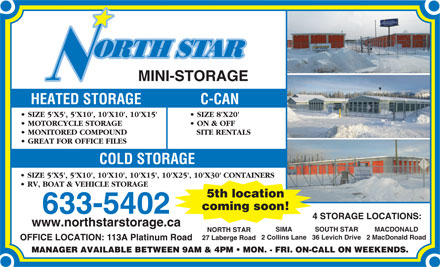 North Star Mini-Storage (867-633-5402) - Annonce illustrée - ON & OFF MONITORED COMPOUND SITE RENTALS GREAT FOR OFFICE FILES COLD STORAGE SIZE 5'X5', 5'X10', 10'X10', 10'X15', 10'X25', 10'X30' CONTAINERS RV, BOAT & VEHICLE STORAGE 5th location coming soon! 633-5402 4 STORAGE LOCATIONS: SIMA SOUTH STAR MACDONALD NORTH STAR 2 Collins Lane36 Levich Drive2 MacDonald Road 27 Laberge Road OFFICE LOCATION: 113A Platinum Road www.northstarstorage.ca HEATED STORAGE C-CAN SIZE 5'X5', 5'X10', 10'X10', 10'X15' SIZE 8'X20' MOTORCYCLE STORAGE ON & OFF MONITORED COMPOUND SITE RENTALS GREAT FOR OFFICE FILES COLD STORAGE SIZE 5'X5', 5'X10', 10'X10', 10'X15', 10'X25', 10'X30' CONTAINERS RV, BOAT & VEHICLE STORAGE 5th location coming soon! 633-5402 4 STORAGE LOCATIONS: www.northstarstorage.ca SIMA SOUTH STAR MACDONALD NORTH STAR 2 Collins Lane36 Levich Drive2 MacDonald Road 27 Laberge Road OFFICE LOCATION: 113A Platinum Road MINI-STORAGE MINI-STORAGE HEATED STORAGE C-CAN SIZE 5'X5', 5'X10', 10'X10', 10'X15' SIZE 8'X20' MOTORCYCLE STORAGE