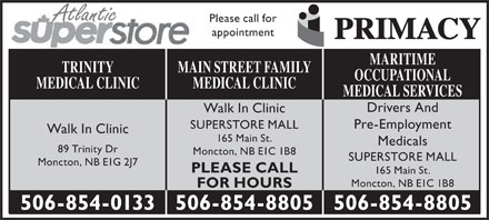 Main St Family Medical Clinic (506-854-8805) - Annonce illustr&eacute;e - Atlantic Please call for appointment MARITIME MAIN STREET FAMILYTRINITY OCCUPATIONAL MEDICAL CLINICMEDICAL CLINIC MEDICAL SERVICES Drivers And Walk In Clinic Pre-Employment SUPERSTORE MALL Walk In Clinic 165 Main St. Medicals 89 Trinity Dr Moncton, NB E1C 1B8 SUPERSTORE MALL Moncton, NB E1G 2J7 PLEASE CALL 165 Main St. Moncton, NB E1C 1B8 FOR HOURS 506-854-8805506-854-0133 506-854-8805