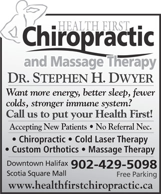 Health First Chiropractic and Massage Therapy (902-429-5098) - Annonce illustrée - DR. STEPHEN H. DWYER Want more energy, better sleep, fewer colds, stronger immune system? Call us to put your Health First! Accepting New Patients   No Referral Nec. Chiropractic   Cold Laser Therapy Custom Orthotics   Massage Therapy Downtown Halifax 902-429-5098 Scotia Square Mall www.healthfirstchiropractic.ca Free Parking DR. STEPHEN H. DWYER Want more energy, better sleep, fewer colds, stronger immune system? Call us to put your Health First! Accepting New Patients   No Referral Nec. Chiropractic   Cold Laser Therapy Custom Orthotics   Massage Therapy Downtown Halifax 902-429-5098 Scotia Square Mall Free Parking www.healthfirstchiropractic.ca