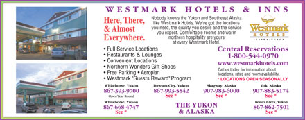 Westmark Whitehorse (867-393-9700) - Annonce illustrée - Nobody knows the Yukon and Southeast Alaska Here, There, like Westmark Hotels. We ve got the locations you need, the quality you desire and the service & Almost you expect. Comfortable rooms and warm northern hospitality are yours Everywhere. at every Westmark Hotel. THE YUKON & ALASKA