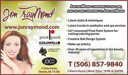 L'Institut Jon Raymond (506-857-9840) - Display Ad - JON RAYMOND COMPARES TO NO ONE, AND NO ONE COMPARES TO JON RAYMOND Latest styles & techniques Latest trends in aesthetics and spa services www.jonraymond.com Int l renowned Pivot Point System for cutting/coloring/perms Creative Nail Design System Make-up artistry Over 40 years of reputation in the beauty industry T (506) 857-9840 Client Hours Wed-Thur 1PM-8:30PM