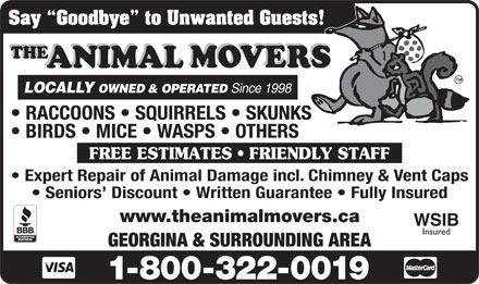 The Animal Movers (416-410-6323) - Annonce illustrée - Say  Goodbye  to Unwanted Guests! LOCALLY OWNED & OPERATED Since 1998 FREE ESTIMATES   FRIENDLY STAFF Expert Repair of Animal Damage incl. Chimney & Vent Caps Seniors  Discount   Written Guarantee   Fully Insured www.theanimalmovers.ca WSIB Insured GEORGINA & SURROUNDING AREA Say  Goodbye  to Unwanted Guests! LOCALLY OWNED & OPERATED Since 1998 FREE ESTIMATES   FRIENDLY STAFF Expert Repair of Animal Damage incl. Chimney & Vent Caps Seniors  Discount   Written Guarantee   Fully Insured www.theanimalmovers.ca WSIB Insured GEORGINA & SURROUNDING AREA