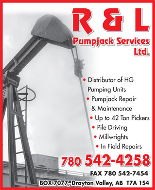 R & L Pumpjack Services Ltd (780-542-9922) - Display Ad - & Maintenance Up to 42 Ton Pickers Pile Driving Millwrights In Field Repairs 780 542-4258 FAX 780 542-7454 BOX 7077, Drayton Valley, AB  T7A 1S4 R & L Pumpjack Services Ltd. Distributor of HG Pumping Units Pumpjack Repair & Maintenance Up to 42 Ton Pickers Pile Driving Millwrights In Field Repairs 780 542-4258 FAX 780 542-7454 BOX 7077, Drayton Valley, AB  T7A 1S4 R & L Pumpjack Services Ltd. Distributor of HG Pumping Units Pumpjack Repair