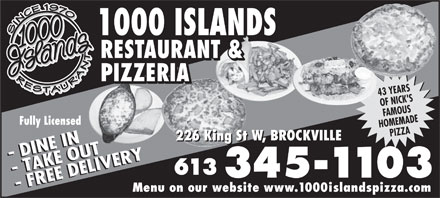 1000 Islands Restaurant & Pizzeria (613-345-1103) - Display Ad - 3451103 - FREE DELIVERY- FREE DELIVERY Menu on our website www.1000islandspizza.com 1000 ISLANDS RESTAURANT & PIZZERIA 43 YEARS OF NICK'S FAMOUS Fully Licensed HOMEMADE PIZZA 226 King St W, BROCKVILLE - DINE IN- DINE IN - TAKE OUT- TAKE OUT 613