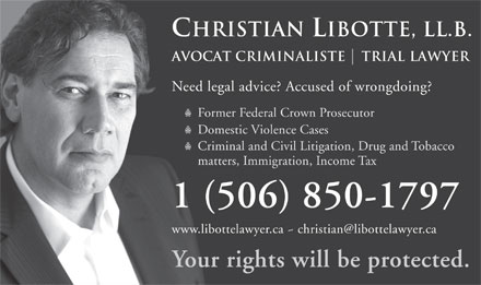Libotte Christian Law Firm (506-850-1797) - Annonce illustrée - Christian Libotte, Ll.b. Avocat criminaliste    Trial Lawyer Need legal advice? Accused of wrongdoing? Former Federal Crown Prosecutor Domestic Violence Cases Criminal and Civil Litigation, Drug and Tobacco matters, Immigration, Income Tax 1 (506) 850-1797 www.libottelawyer.ca ~ christian@libottelawyer.ca Your rights will be protected.