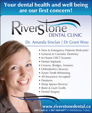 Riverstone Dental Clinic (867-668-6077) - Annonce illustr&eacute;e - Bone &amp; Gum Grafts Dental Surgery www.riverstonedental.ca 409 Cook st.   867-668-6077 Whitehorse, Yukon Your dental health and well being are our first concern! Dr. Amanda Sinclair Dr Grant Woo New &amp; Emergency Patients Welcome! General &amp; Cosmetic Dentistry In House CBCT Scanner Dental Implants Crowns, Bridges, Veneers Orthodontics (braces) Zoom Teeth Whitening All Insurance Accepted Dentures Sleep Apnea Devices