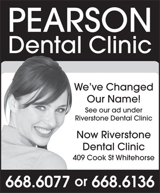 Pearson Dental Clinic (867-668-6077) - Annonce illustrée - Dental Clinic We ve Changed Our Name! See our ad under Riverstone Dental Clinic Now Riverstone Dental Clinic 409 Cook St Whitehorse or PEARSON 668.6077  668.6136