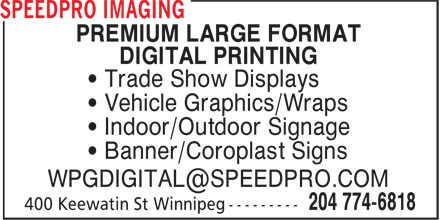 Speedpro Imaging (204-774-6818) - Display Ad - PREMIUM LARGE FORMAT DIGITAL PRINTING • Trade Show Displays • Vehicle Graphics/Wraps • Indoor/Outdoor Signage • Banner/Coroplast Signs WPGDIGITAL@SPEEDPRO.COM  PREMIUM LARGE FORMAT DIGITAL PRINTING • Trade Show Displays • Vehicle Graphics/Wraps • Indoor/Outdoor Signage • Banner/Coroplast Signs WPGDIGITAL@SPEEDPRO.COM