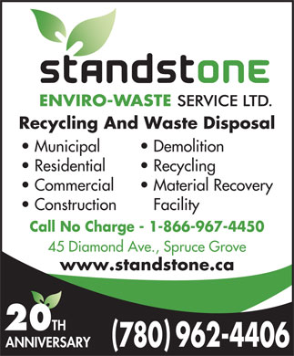 Standstone Envirowaste Services (780-962-4406) - Annonce illustrée - Recycling And Waste Disposal Municipal Demolition Residential Recycling Commercial Material Recovery Construction Facility Call No Charge - 1-866-967-4450 45 Diamond Ave., Spruce Grove www.standstone.ca 20 TH ( ) 780 962-4406 ANNIVERSARY