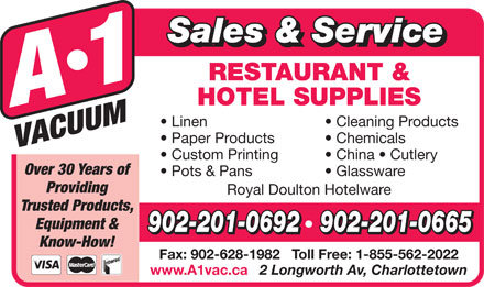 A-1 Vacuum Sales (902-892-5553) - Annonce illustrée - Sales & Service RESTAURANT & HOTEL SUPPLIES Linen Cleaning Products Paper Products Chemicals Custom Printing China   Cutlery Over 30 Years of Pots & Pans Sales & Service RESTAURANT & HOTEL SUPPLIES Linen Cleaning Products Paper Products Chemicals Custom Printing China   Cutlery Over 30 Years of Pots & Pans Glassware Providing Royal Doulton Hotelware Trusted Products, Equipment & 902-201-0692   902-201-0665 Know-How! Fax: 902-628-1982   Toll Free: 1-855-562-2022 www.A1vac.ca 2 Longworth Av, Charlottetown Providing Royal Doulton Hotelware Trusted Products, Equipment & Glassware 902-201-0692   902-201-0665 Know-How! Fax: 902-628-1982   Toll Free: 1-855-562-2022 www.A1vac.ca 2 Longworth Av, Charlottetown