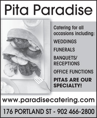 Pita Paradise (902-466-2800) - Display Ad - Pita Paradise Catering for all occasions including: WEDDINGS FUNERALS BANQUETS/ RECEPTIONS OFFICE FUNCTIONS PITAS ARE OUR SPECIALTY! www.paradisecatering.com 176 PORTLAND ST - 902 466-2800