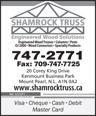 Shamrock Truss (709-747-2771) - Display Ad - 747-2771 Fax: 709-747-7725 20 Corey King Drive Kenmount Business Park Mount Pearl, N.L. A1N 0A2 Visa Cheque Cash Debit Master Card  747-2771 Fax: 709-747-7725 20 Corey King Drive Kenmount Business Park Mount Pearl, N.L. A1N 0A2 Visa Cheque Cash Debit Master Card