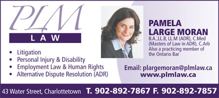 Conflict Resolution Services (CRS) Atlantic (902-892-7867) - Display Ad - T. 902-892-7867 F. 902-892-7857 43 Water Street, Charlottetown PAMELA LARGE MORAN B.A.,LL.B, LL.M (ADR), C.Med (Masters of Law in ADR), C.Arb Also a practicing member of Litigation T. 902-892-7867 F. 902-892-7857 43 Water Street, Charlottetown PAMELA LARGE MORAN B.A.,LL.B, LL.M (ADR), C.Med (Masters of Law in ADR), C.Arb Also a practicing member of Litigation the Ontario Bar Personal Injury & Disability Employment Law & Human Rights Alternative Dispute Resolution (ADR) www.plmlaw.ca the Ontario Bar Personal Injury & Disability Employment Law & Human Rights Alternative Dispute Resolution (ADR) www.plmlaw.ca