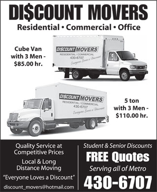 Discount Movers (902-430-6707) - Display Ad - DI$COUNT MOVERS Residential   Commercial   Office Cube Van with 3 Men - $85.00 hr. 5 ton with 3 Men - $110.00 hr. Student &amp; Senior Discounts Quality Service at Competitive Prices FREE Quotes Local &amp; Long Distance Moving Serving all of Metro Everyone Loves a Discount discount_movers@hotmail.com 430-6707