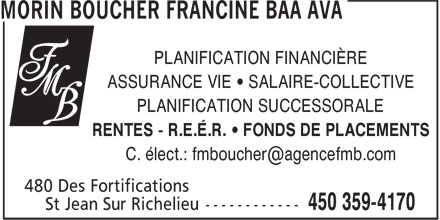 Morin Boucher Francine BAA AVA (450-359-4170) - Annonce illustrée - PLANIFICATION FINANCIÈRE ASSURANCE VIE • SALAIRE-COLLECTIVE PLANIFICATION SUCCESSORALE RENTES - R.E.É.R. • FONDS DE PLACEMENTS C. élect.: fmboucher@agencefmb.com  PLANIFICATION FINANCIÈRE ASSURANCE VIE • SALAIRE-COLLECTIVE PLANIFICATION SUCCESSORALE RENTES - R.E.É.R. • FONDS DE PLACEMENTS C. élect.: fmboucher@agencefmb.com
