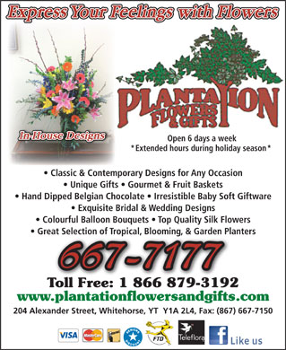 Plantation Flowers & Gifts (867-667-7177) - Annonce illustrée - Open 6 days a week * Extended hours during holiday season * Classic & Contemporary Designs for Any Occasion Unique Gifts   Gourmet & Fruit Baskets Hand Dipped Belgian Chocolate   Irresistible Baby Soft Giftware Exquisite Bridal & Wedding Designs Colourful Balloon Bouquets   Top Quality Silk Flowers Great Selection of Tropical, Blooming, & Garden Planters 667-7177 Toll Free: 1 866 879-3192oll Free: 1 866 879-3192 www.plantationflowersandgifts.com.plantationflowersandgifts.c 204 Alexander Street, Whitehorse, YT  Y1A 2L4, Fax: (867) 667-7150