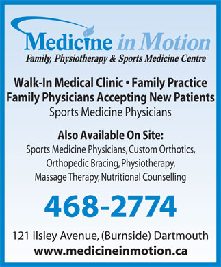 Medicine in Motion Family Physiotherapy &amp; Sports Medicine Centre (902-468-2774) - Annonce illustr&eacute;e - Walk-In Medical Clinic   Family Practice Family Physicians Accepting New Patients Sports Medicine Physicians Also Available On Site: Sports Medicine Physicians, Custom Orthotics, Orthopedic Bracing, Physiotherapy, Massage Therapy, Nutritional Counselling 468-2774