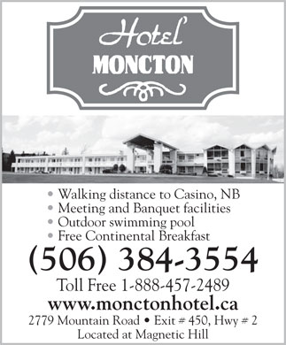 Hotel Moncton (506-384-3554) - Annonce illustrée - Walking distance to Casino, NB Meeting and Banquet facilities Outdoor swimming pool Free Continental Breakfast (506) 384-3554 Toll Free 1-888-457-2489 www.monctonhotel.ca 2779 Mountain Road   Exit # 450, Hwy # 2 Located at Magnetic Hill