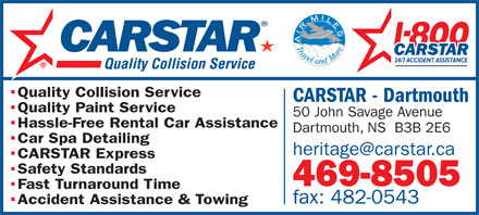 Heritage CarStar Collision (902-469-8505) - Display Ad - Quality Collision Service CARSTAR - Dartmouth Quality Paint Service 50 John Savage Avenue Hassle-Free Rental Car Assistance Dartmouth, NS  B3B 2E6 Car Spa Detailing heritage@carstar.ca CARSTAR Express Safety Standards 469-8505 Fast Turnaround Time fax: 482-0543 Accident Assistance &amp; Towing
