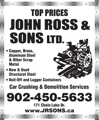 John Ross & Sons Ltd (902-450-5633) - Annonce illustrée - Copper, Brass, Aluminum Steel & Other Scrap Metal New & Used Structural Steel Copper, Brass, Aluminum Steel & Other Scrap Metal New & Used Structural Steel Roll-Off and Lugger Containers Car Crushing & Demolition Services 902-450-5633 171 Chain Lake Dr. www.JRSONS.ca Roll-Off and Lugger Containers Car Crushing & Demolition Services 171 Chain Lake Dr. www.JRSONS.ca 902-450-5633
