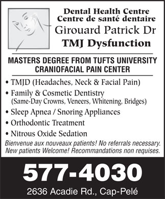 Girouard Patrick Dr (506-577-4030) - Display Ad - Dental Health Centre Centre de santé dentaire Girouard Patrick Dr TMJ Dysfunction MASTERS DEGREE FROM TUFTS UNIVERSITY CRANIOFACIAL PAIN CENTER TMJD (Headaches, Neck & Facial Pain) Family & Cosmetic Dentistry (Same-Day Crowns, Veneers, Whitening, Bridges) Sleep Apnea / Snoring Appliances Orthodontic Treatment Nitrous Oxide Sedation Bienvenue aux nouveaux patients! No referrals necessary. New patients Welcome! Recommandations non requises. 577-4030 2636 Acadie Rd., Cap-Pelé 577-4030 2636 Acadie Rd., Cap-Pelé Dental Health Centre Centre de santé dentaire Girouard Patrick Dr TMJ Dysfunction MASTERS DEGREE FROM TUFTS UNIVERSITY CRANIOFACIAL PAIN CENTER TMJD (Headaches, Neck & Facial Pain) Family & Cosmetic Dentistry (Same-Day Crowns, Veneers, Whitening, Bridges) Sleep Apnea / Snoring Appliances Orthodontic Treatment Nitrous Oxide Sedation Bienvenue aux nouveaux patients! No referrals necessary. New patients Welcome! Recommandations non requises.