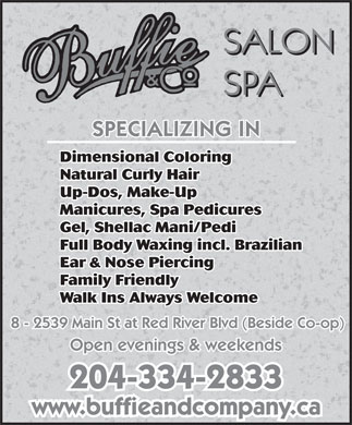 Buffie & Co Salon Spa (204-334-2833) - Annonce illustrée - Natural Curly Hair Up-Dos, Make-Up Manicures, Spa Pedicures Gel, Shellac Mani/Pedi Full Body Waxing incl. Brazilian Ear & Nose Piercing Family Friendly Walk Ins Always Welcome 8 - 2539 Main St at Red River Blvd (Beside Co-op) Open evenings & weekends 204-334-2833 www.buffieandcompany.ca Dimensional Coloring Dimensional Coloring Natural Curly Hair Up-Dos, Make-Up Manicures, Spa Pedicures Gel, Shellac Mani/Pedi Full Body Waxing incl. Brazilian Ear & Nose Piercing Family Friendly Walk Ins Always Welcome 8 - 2539 Main St at Red River Blvd (Beside Co-op) Open evenings & weekends 204-334-2833 www.buffieandcompany.ca