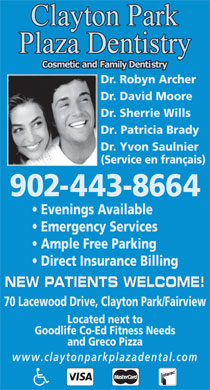 Clayton Park Plaza Dentistry (902-443-8664) - Annonce illustrée - Evenings Available Emergency Services Dr. Robyn Archer Dr. David Moore Dr. Sherrie Wills Dr. Patricia Brady Dr. Yvon Saulnier (Service en français) 902-443-8664 Ample Free Parking Direct Insurance Billing NEW PATIENTS WELCOME! 70 Lacewood Drive, Clayton Park/Fairview Located next to Goodlife Co-Ed Fitness Needs and Greco Pizza www.claytonparkplazadental.com Dr. Robyn Archer Dr. David Moore Dr. Sherrie Wills Dr. Patricia Brady Dr. Yvon Saulnier (Service en français) 902-443-8664 Evenings Available Emergency Services Ample Free Parking Direct Insurance Billing NEW PATIENTS WELCOME! 70 Lacewood Drive, Clayton Park/Fairview Located next to Goodlife Co-Ed Fitness Needs and Greco Pizza www.claytonparkplazadental.com