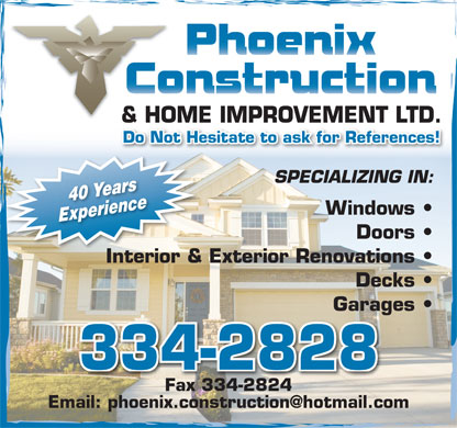 Phoenix Construction And Home Improvement Ltd (709-334-2828) - Annonce illustr&eacute;e - &amp; HOME IMPROVEMENT LTD.&amp;HO Do Not Hesitate to ask for References! SPECIALIZING IN: 40 Years Windows Experience Doors Interior &amp; Exterior Renovations  Interior&amp; Decks Garages 334-2828 Fax 334-2824 Email: phoenix.construction@hotmail.com &amp; HOME IMPROVEMENT LTD.&amp;HO Do Not Hesitate to ask for References! SPECIALIZING IN: 40 Years Windows Experience Doors Interior &amp; Exterior Renovations  Interior&amp; Decks Garages 334-2828 Fax 334-2824 Email: phoenix.construction@hotmail.com  &amp; HOME IMPROVEMENT LTD.&amp;HO Do Not Hesitate to ask for References! SPECIALIZING IN: 40 Years Windows Experience Doors Interior &amp; Exterior Renovations  Interior&amp; Decks Garages 334-2828 Fax 334-2824 Email: phoenix.construction@hotmail.com &amp; HOME IMPROVEMENT LTD.&amp;HO Do Not Hesitate to ask for References! SPECIALIZING IN: 40 Years Windows Experience Doors Interior &amp; Exterior Renovations  Interior&amp; Decks Garages 334-2828 Fax 334-2824 Email: phoenix.construction@hotmail.com