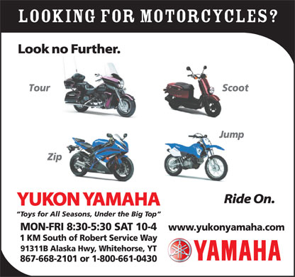 Yukon Yamaha (867-668-2101) - Display Ad - Looking For MOTORCYCLES? Look no Further. Tour Scoot Jump Zip Ride On. YUKON YAMAHA Toys for All Seasons, Under the Big Top MON-FRI 8:30-5:30 SAT 10-4 www.yukonyamaha.com 1 KM South of Robert Service Way 91311B Alaska Hwy, Whitehorse, YT 867-668-2101 or 1-800-661-0430