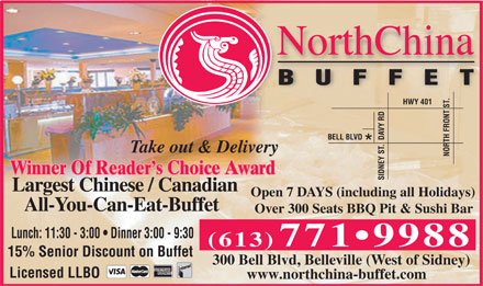 North China Buffet (613-771-9988) - Display Ad - . T HWY 401 VY RD A BELL BLVD D TH FRONT S . R T Take out & Delivery NO Winner Of Reader s Choice Award SIDNEY S Largest Chinese / Canadian Open 7 DAYS (including all Holidays) All-You-Can-Eat-Buffet Over 300 Seats BBQ Pit & Sushi Bar Lunch: 11:30 - 3:00   Dinner 3:00 - 9:30 (613) 771 9988 15% Senior Discount on Buffet 300 Bell Blvd, Belleville (West of Sidney) Licensed LLBO www.northchina-buffet.com