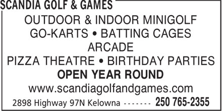 Scandia Golf & Games (250-765-2355) - Display Ad - OUTDOOR & INDOOR MINIGOLF GO-KARTS • BATTING CAGES ARCADE PIZZA THEATRE • BIRTHDAY PARTIES OPEN YEAR ROUND www.scandiagolfandgames.com