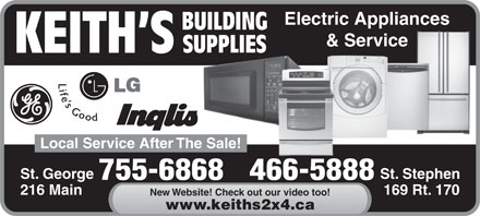 Keith's Building Supplies (506-466-5888) - Display Ad - Electric Appliances BUILDING & Service SUPPLIES KEITH S Local Service After The Sale! St. George St. Stephen 755-6868466-5888 216 Main 169 Rt. 170 New Website! Check out our video too! www.keiths2x4.ca