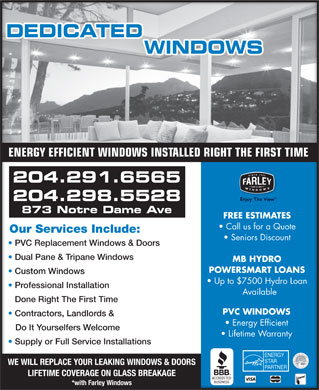 Dedicated Window Services (204-291-6565) - Annonce illustrée - ENERGY EFFICIENT WINDOWS INSTALLED RIGHT THE FIRST TIME 204.291.6565 204.298.5528 873 Notre Dame Ave FREE ESTIMATES Call us for a Quote Our Services Include:Our Services Include: Seniors Discount PVC Replacement Windows & DoorsC Replacement Windows & Doors Dual Pane & Tripane Windows Dual Pane & Tripane Windows MB HYDRO POWERSMART LOANS Custom Windows Custom Windows Up to $7500 Hydro Loan Professional Installation ofessional Installation Available Done Right The First TimeDone Right The First Time PVC WINDOWS Contractors, Landlords & Contractors, Landlords & Energy Efficient Do It Yourselfers Welcome   Do It Yourselfers Welcome Lifetime Warranty Supply or Full Service Installations Supply or Full Service Installations WE WILL REPLACE YOUR LEAKING WINDOWS & DOORS LIFETIME COVERAGE ON GLASS BREAKAGE *with Farley Windows ENERGY EFFICIENT WINDOWS INSTALLED RIGHT THE FIRST TIME 204.291.6565 204.298.5528 873 Notre Dame Ave FREE ESTIMATES Call us for a Quote Our Services Include:Our Services Include: Seniors Discount PVC Replacement Windows & DoorsC Replacement Windows & Doors Dual Pane & Tripane Windows Dual Pane & Tripane Windows MB HYDRO POWERSMART LOANS Custom Windows Custom Windows Up to $7500 Hydro Loan Professional Installation ofessional Installation Available Done Right The First TimeDone Right The First Time PVC WINDOWS Contractors, Landlords & Contractors, Landlords & Energy Efficient Do It Yourselfers Welcome   Do It Yourselfers Welcome Lifetime Warranty Supply or Full Service Installations Supply or Full Service Installations WE WILL REPLACE YOUR LEAKING WINDOWS & DOORS LIFETIME COVERAGE ON GLASS BREAKAGE *with Farley Windows  ENERGY EFFICIENT WINDOWS INSTALLED RIGHT THE FIRST TIME 204.291.6565 204.298.5528 873 Notre Dame Ave FREE ESTIMATES Call us for a Quote Our Services Include:Our Services Include: Seniors Discount PVC Replacement Windows & DoorsC Replacement Windows & Doors Dual Pane & Tripane Windows Dual Pane & Tripane Windows MB HYDRO POWERSMART LOANS Custom Windows Custom Windows Up to $7500 Hydro Loan Professional Installation ofessional Installation Available Done Right The First TimeDone Right The First Time PVC WINDOWS Contractors, Landlords & Contractors, Landlords & Energy Efficient Do It Yourselfers Welcome   Do It Yourselfers Welcome Lifetime Warranty Supply or Full Service Installations Supply or Full Service Installations WE WILL REPLACE YOUR LEAKING WINDOWS & DOORS LIFETIME COVERAGE ON GLASS BREAKAGE *with Farley Windows ENERGY EFFICIENT WINDOWS INSTALLED RIGHT THE FIRST TIME 204.291.6565 204.298.5528 873 Notre Dame Ave FREE ESTIMATES Call us for a Quote Our Services Include:Our Services Include: Seniors Discount PVC Replacement Windows & DoorsC Replacement Windows & Doors Dual Pane & Tripane Windows Dual Pane & Tripane Windows MB HYDRO POWERSMART LOANS Custom Windows Custom Windows Up to $7500 Hydro Loan Professional Installation ofessional Installation Available Done Right The First TimeDone Right The First Time PVC WINDOWS Contractors, Landlords & Contractors, Landlords & Energy Efficient Do It Yourselfers Welcome   Do It Yourselfers Welcome Lifetime Warranty Supply or Full Service Installations Supply or Full Service Installations WE WILL REPLACE YOUR LEAKING WINDOWS & DOORS LIFETIME COVERAGE ON GLASS BREAKAGE *with Farley Windows
