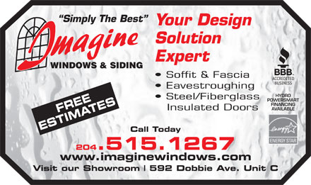 Imagine Windows & Siding (204-661-5204) - Display Ad - Simply The Best Your Design Solution Expert Soffit & Fascia Eavestroughing HYDRO Steel/Fiberglass POWERSMART FINANCING SEFREE Insulated Doors AVAILABLE ATES Call Today 204.515.1267 www.imaginewindows.com Visit our Showroom 592 Dobbie Ave. Unit C Simply The Best Your Design Solution Expert Soffit & Fascia Eavestroughing HYDRO Steel/Fiberglass POWERSMART FINANCING SEFREE Insulated Doors AVAILABLE ATES Call Today 204.515.1267 www.imaginewindows.com Visit our Showroom 592 Dobbie Ave. Unit C