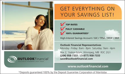 Outlook Financial (204-958-7333) - Display Ad - GET EVERYTHING ON YOUR SAVINGS LIST! TOP RATES FULLY CASHABLE 100% GUARANTEED * High-Interest Savings Account / GIC / TFSA / RRSP / RRIF Outlook Financial Representatives Monday - Friday: 8am - 8pm  Saturday: 9am - 4pm Box 2, Station Main, Winnipeg, MB  R3C 2G1 (204) 958-7333 / (1-877) 958-7333 save@outlookfinancial.com www.outlookfinancial.com *Deposits guaranteed 100% by the Deposit Guarantee Corporation of Manitoba